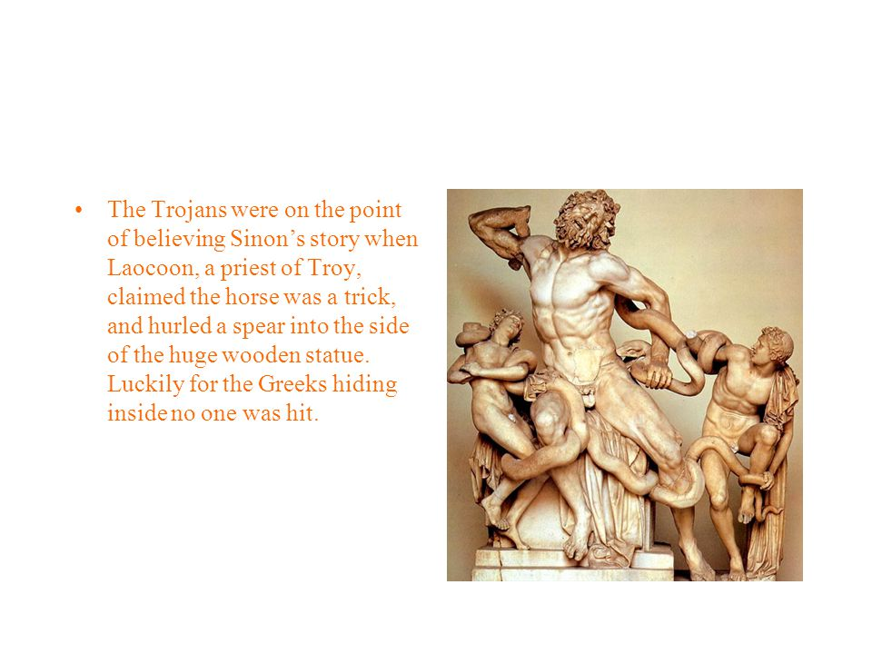 The Trojans were on the point of believing Sinon's story when Laocoon, a priest of Troy, claimed the horse was a trick, and hurled a spear into the side of the huge wooden statue.