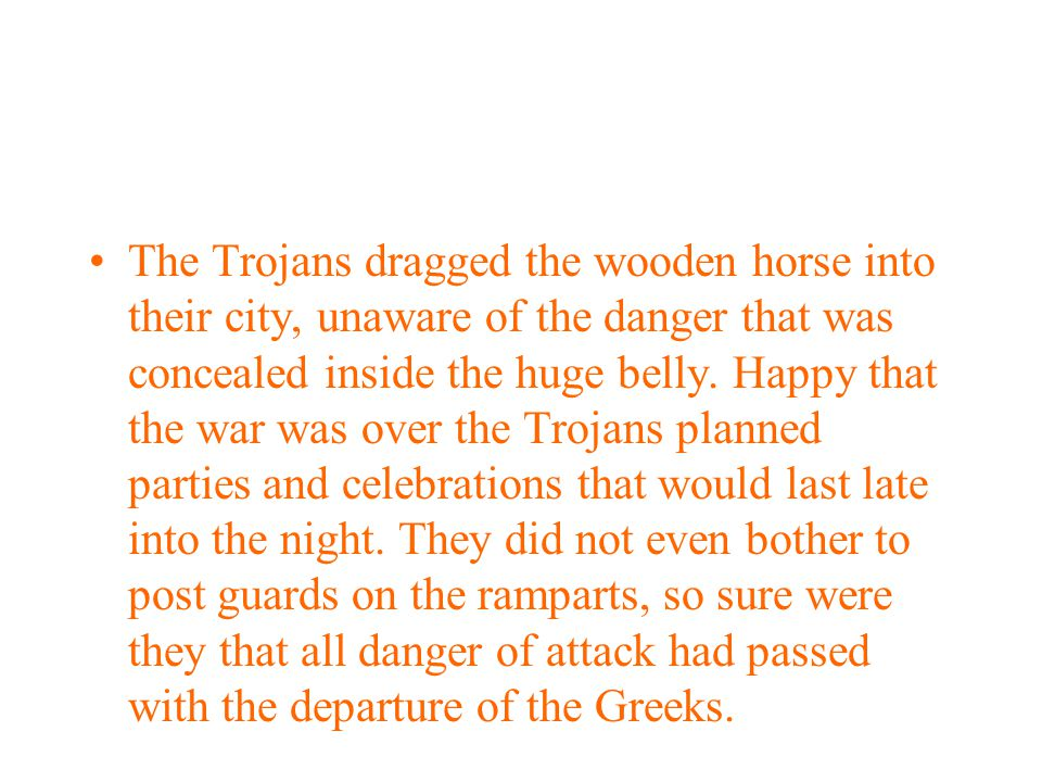 The Trojans dragged the wooden horse into their city, unaware of the danger that was concealed inside the huge belly.