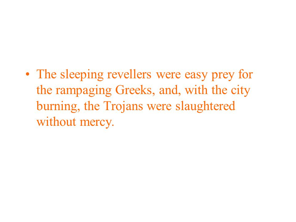 The sleeping revellers were easy prey for the rampaging Greeks, and, with the city burning, the Trojans were slaughtered without mercy.