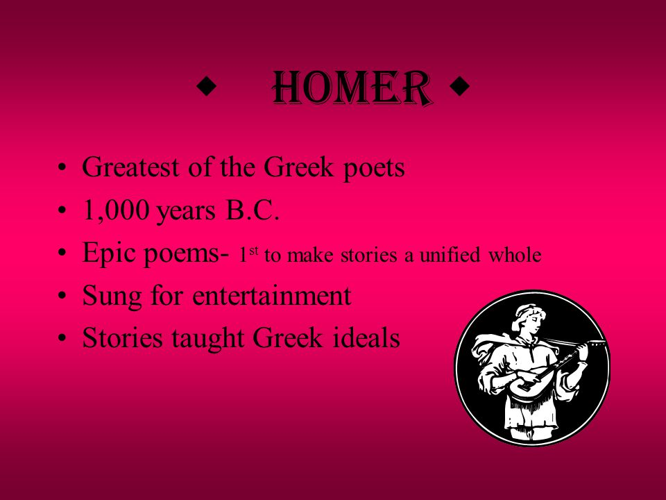 w Homer w Greatest of the Greek poets 1,000 years B.C.