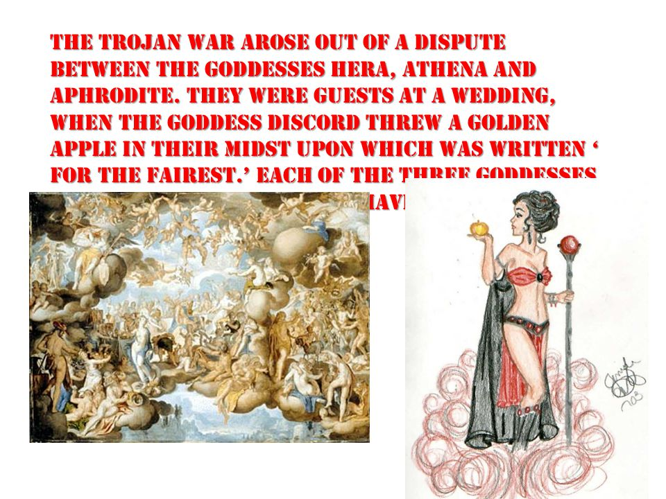 The Trojan War arose out of a dispute between the goddesses Hera, Athena and Aphrodite.