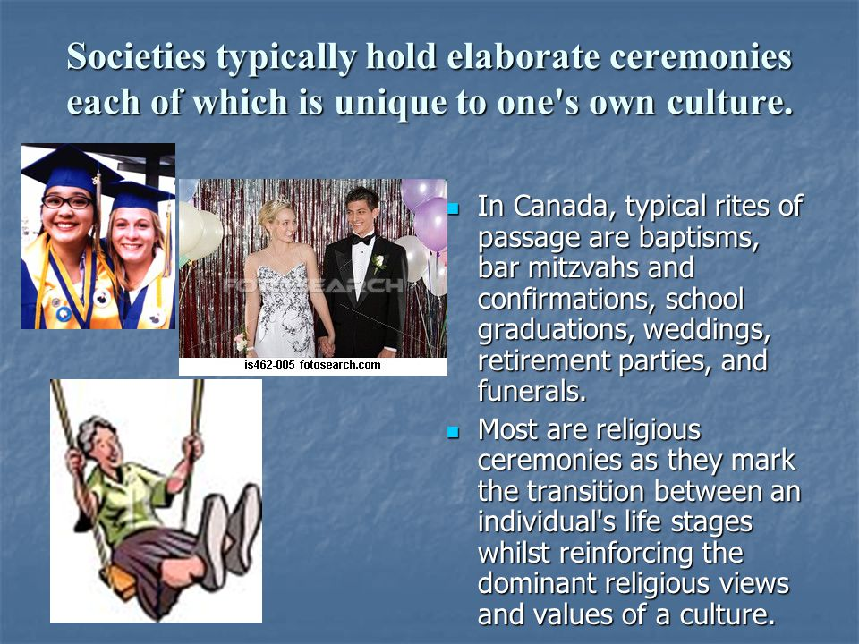 Societies typically hold elaborate ceremonies each of which is unique to one s own culture.