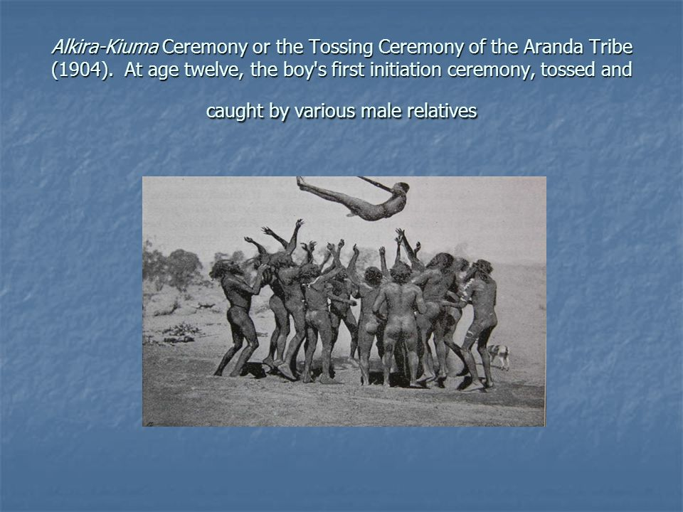 Alkira-Kiuma Ceremony or the Tossing Ceremony of the Aranda Tribe (1904). At age twelve, the boy s first initiation ceremony, tossed and caught by various male relatives