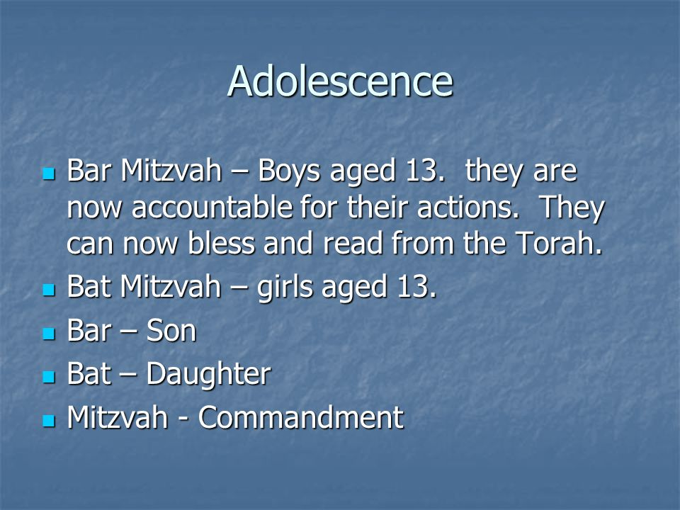 Adolescence Bar Mitzvah – Boys aged 13. they are now accountable for their actions. They can now bless and read from the Torah.