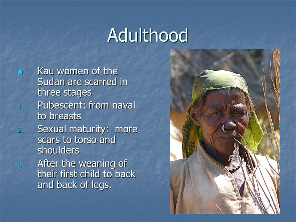 Adulthood Kau women of the Sudan are scarred in three stages
