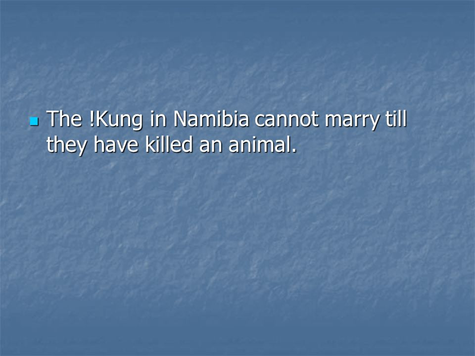 The !Kung in Namibia cannot marry till they have killed an animal.