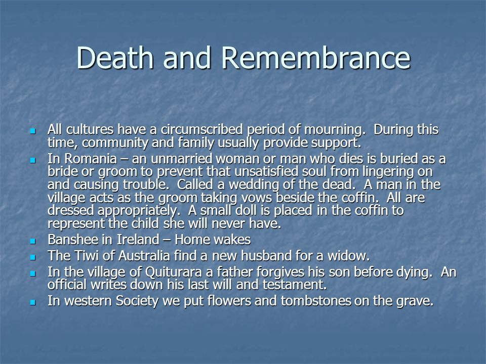 Death and Remembrance All cultures have a circumscribed period of mourning. During this time, community and family usually provide support.