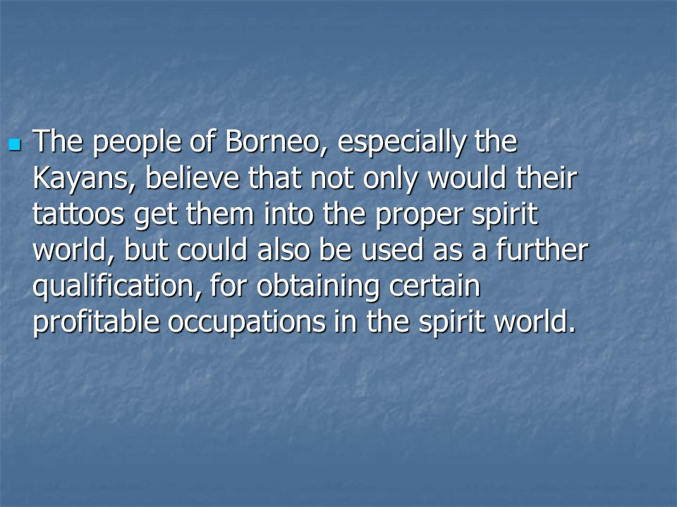 The people of Borneo, especially the Kayans, believe that not only would their tattoos get them into the proper spirit world, but could also be used as a further qualification, for obtaining certain profitable occupations in the spirit world.