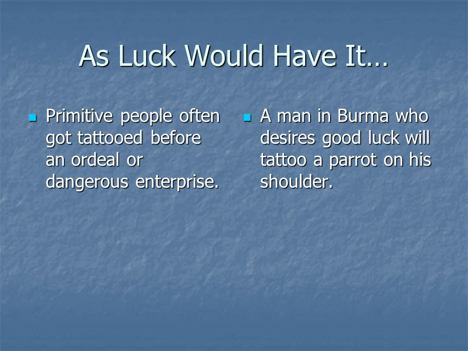 As Luck Would Have It… Primitive people often got tattooed before an ordeal or dangerous enterprise.