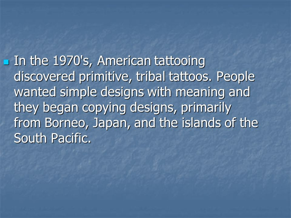 In the 1970 s, American tattooing discovered primitive, tribal tattoos