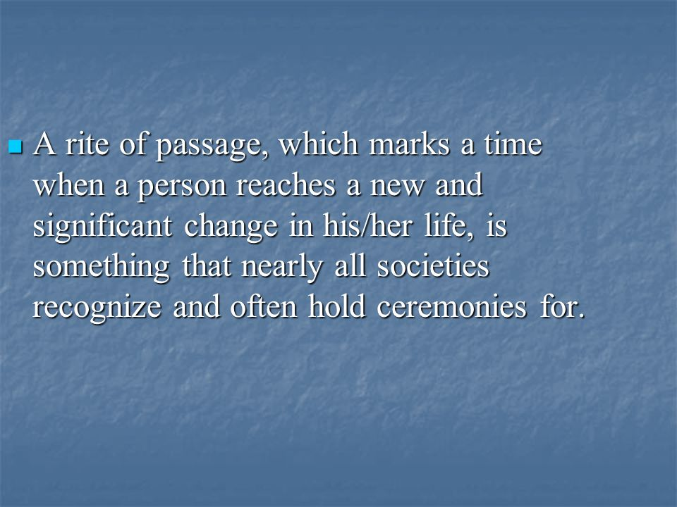 A rite of passage, which marks a time when a person reaches a new and significant change in his/her life, is something that nearly all societies recognize and often hold ceremonies for.