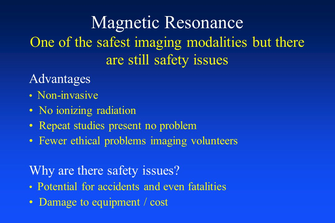 Magnetic Resonance One of the safest imaging modalities but there are still safety issues