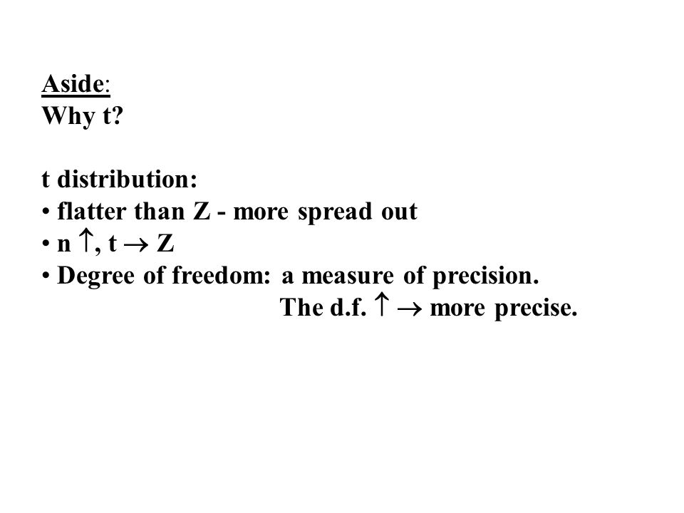 Aside: Why t t distribution: flatter than Z - more spread out. n , t  Z. Degree of freedom: a measure of precision.