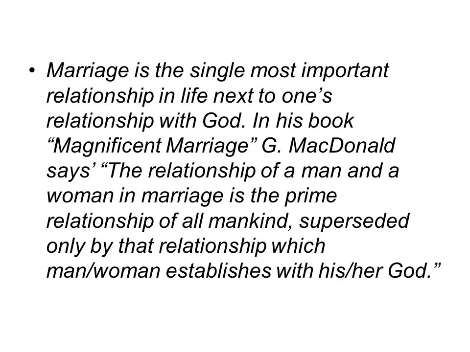 Marriage is the single most important relationship in life next to one's relationship with God.