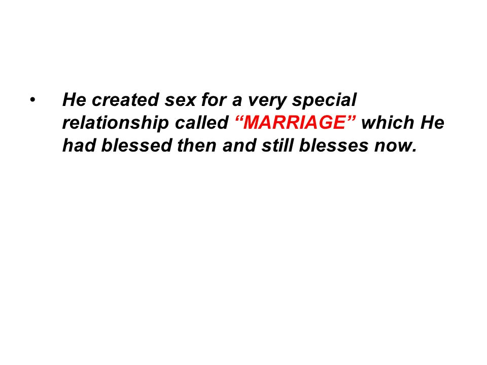 He created sex for a very special relationship called MARRIAGE which He had blessed then and still blesses now.