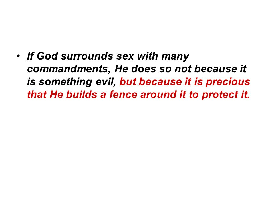 If God surrounds sex with many commandments, He does so not because it is something evil, but because it is precious that He builds a fence around it to protect it.