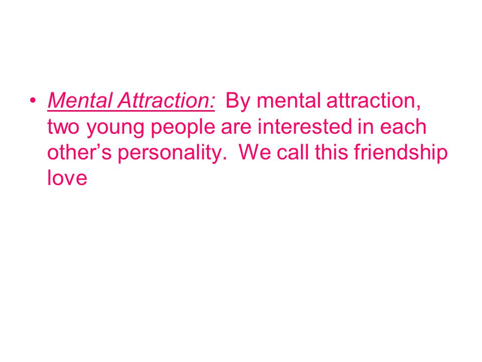 Mental Attraction: By mental attraction, two young people are interested in each other's personality.