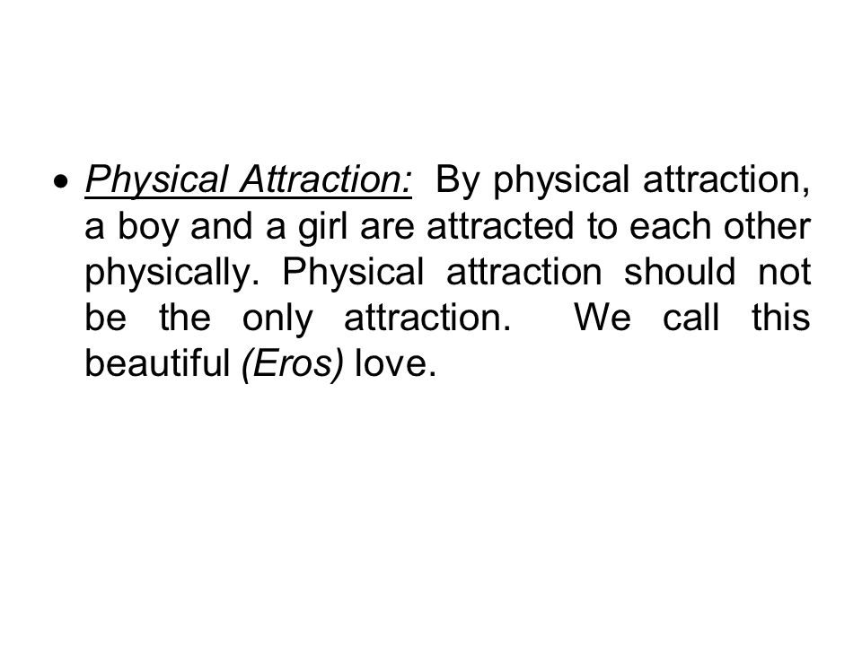 Physical Attraction: By physical attraction, a boy and a girl are attracted to each other physically.