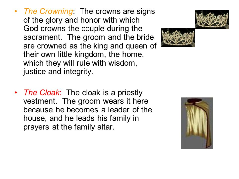 The Crowning: The crowns are signs of the glory and honor with which God crowns the couple during the sacrament. The groom and the bride are crowned as the king and queen of their own little kingdom, the home, which they will rule with wisdom, justice and integrity.