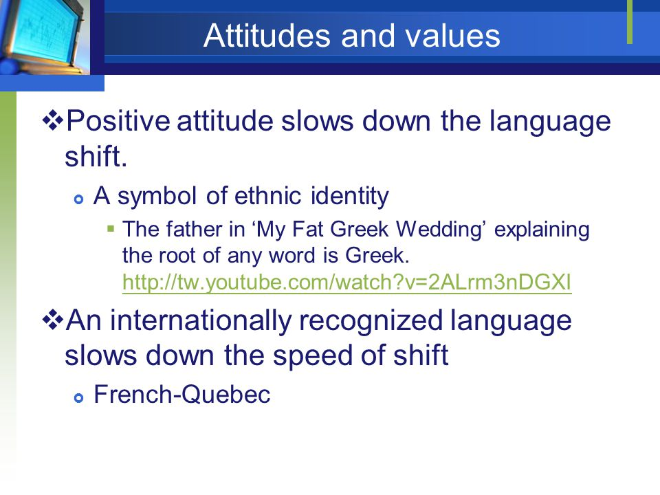 Attitudes and values Positive attitude slows down the language shift.