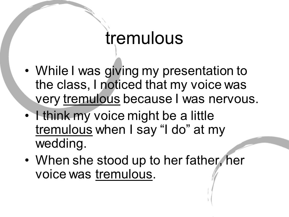 tremulous While I was giving my presentation to the class, I noticed that my voice was very tremulous because I was nervous.
