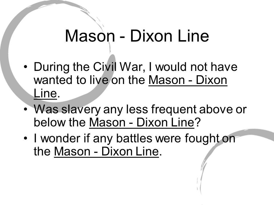 Mason - Dixon Line During the Civil War, I would not have wanted to live on the Mason - Dixon Line.