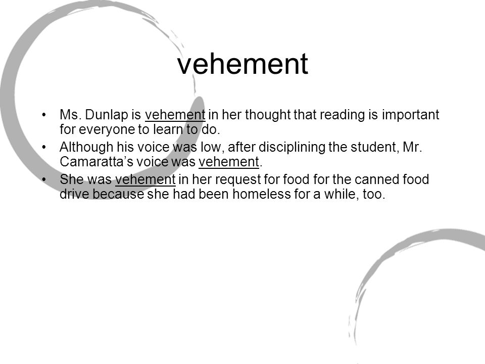 vehement Ms. Dunlap is vehement in her thought that reading is important for everyone to learn to do.