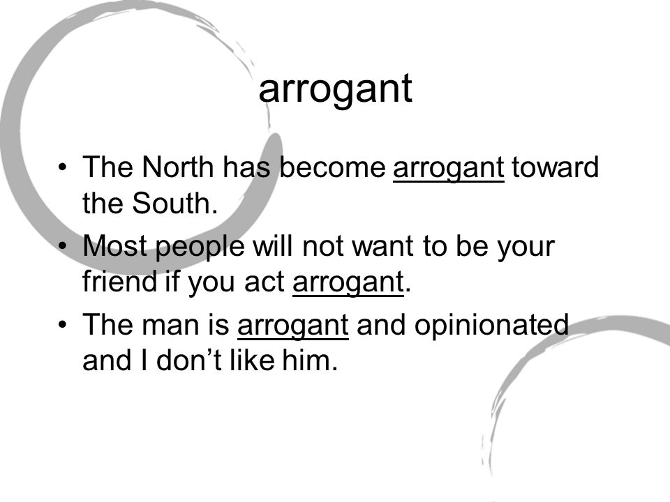 arrogant The North has become arrogant toward the South.