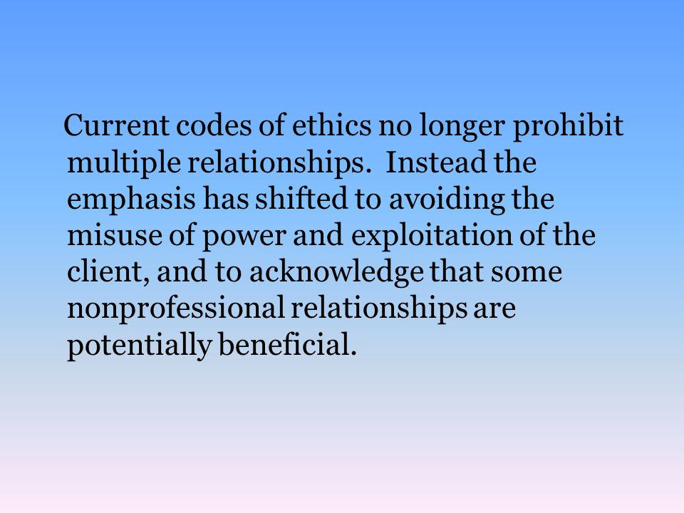 Current codes of ethics no longer prohibit multiple relationships