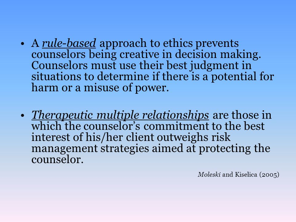 A rule-based approach to ethics prevents counselors being creative in decision making. Counselors must use their best judgment in situations to determine if there is a potential for harm or a misuse of power.