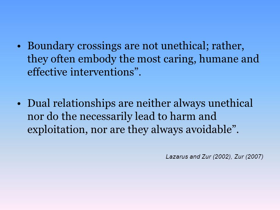 Boundary crossings are not unethical; rather, they often embody the most caring, humane and effective interventions .