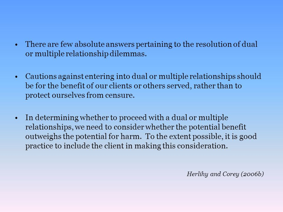 There are few absolute answers pertaining to the resolution of dual or multiple relationship dilemmas.