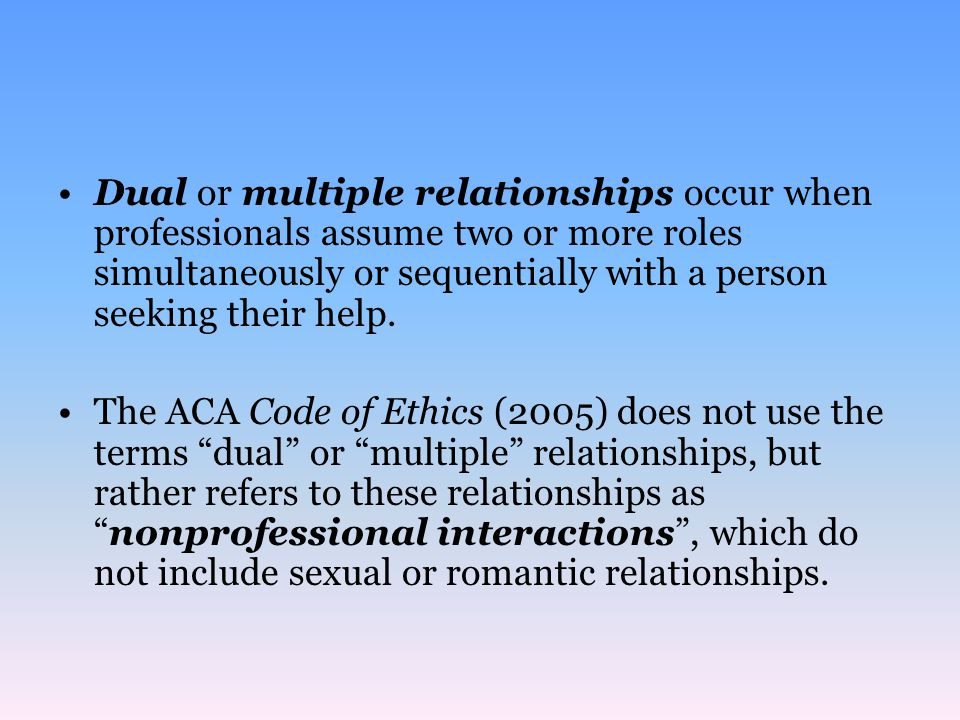 Dual or multiple relationships occur when professionals assume two or more roles simultaneously or sequentially with a person seeking their help.