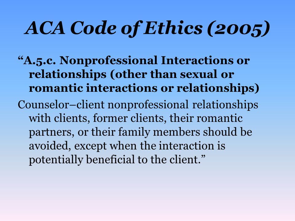 ACA Code of Ethics (2005) A.5.c. Nonprofessional Interactions or relationships (other than sexual or romantic interactions or relationships)