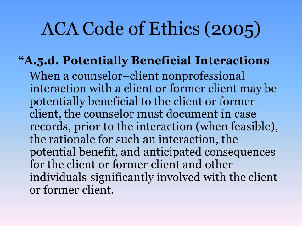 ACA Code of Ethics (2005) A.5.d. Potentially Beneficial Interactions