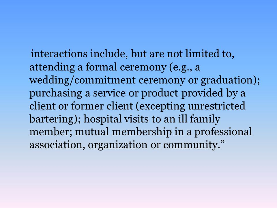 interactions include, but are not limited to, attending a formal ceremony (e.g., a wedding/commitment ceremony or graduation); purchasing a service or product provided by a client or former client (excepting unrestricted bartering); hospital visits to an ill family member; mutual membership in a professional association, organization or community.