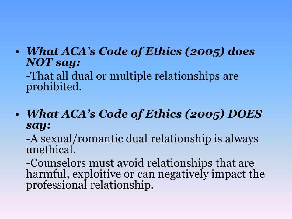 What ACA's Code of Ethics (2005) does NOT say: -That all dual or multiple relationships are prohibited.
