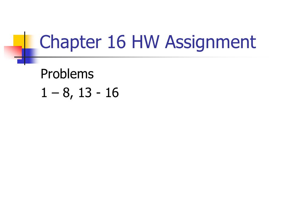 Chapter 16 HW Assignment Problems 1 – 8, 13 - 16