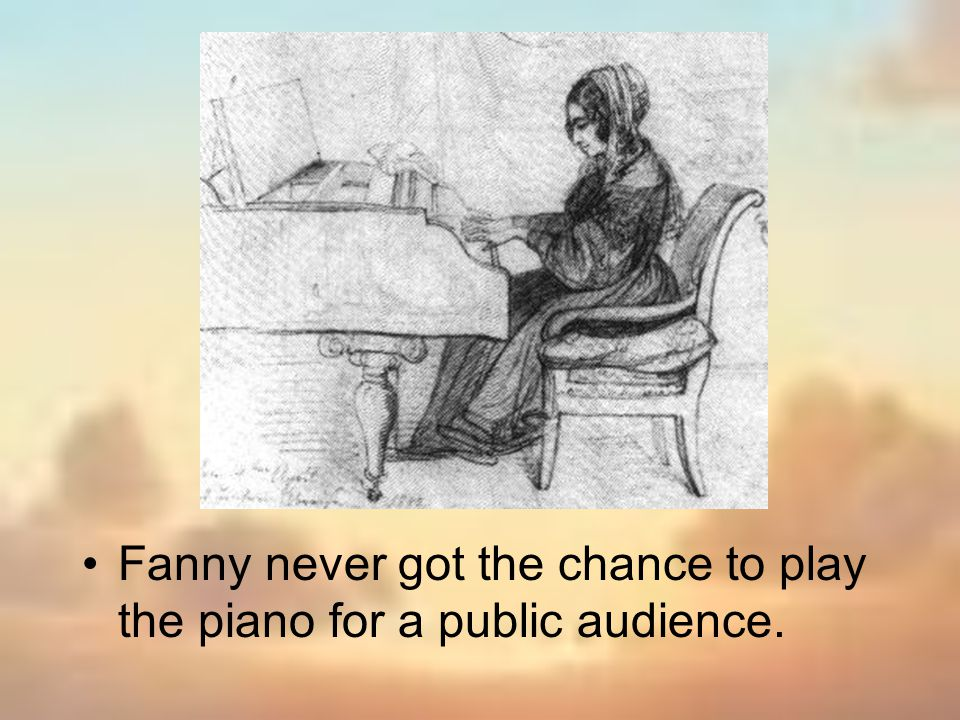 Fanny never got the chance to play the piano for a public audience.