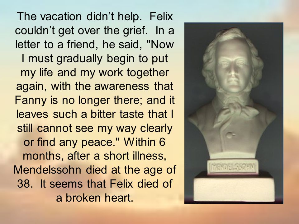 The vacation didn't help. Felix couldn't get over the grief