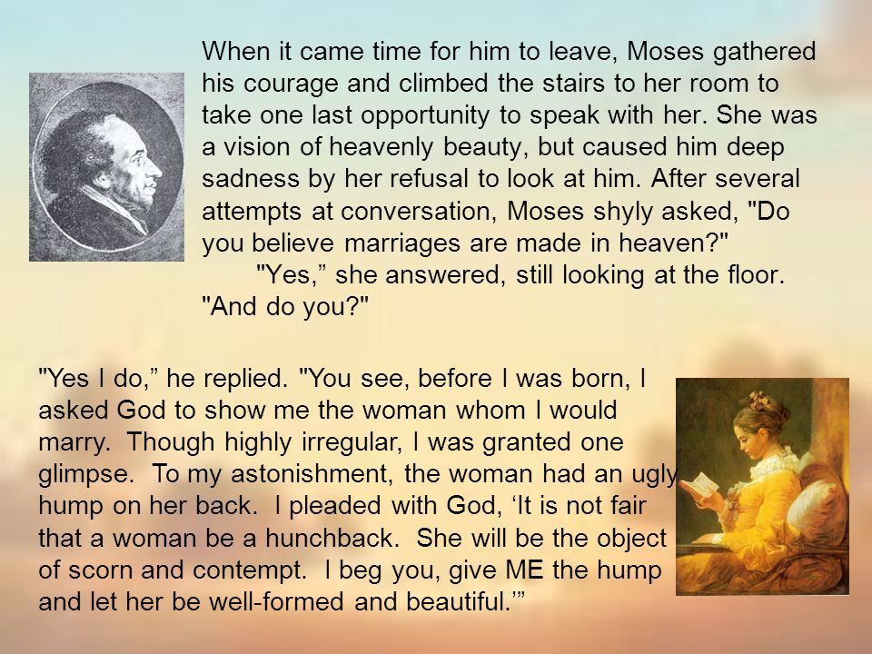 When it came time for him to leave, Moses gathered his courage and climbed the stairs to her room to take one last opportunity to speak with her. She was a vision of heavenly beauty, but caused him deep sadness by her refusal to look at him. After several attempts at conversation, Moses shyly asked, Do you believe marriages are made in heaven Yes, she answered, still looking at the floor. And do you