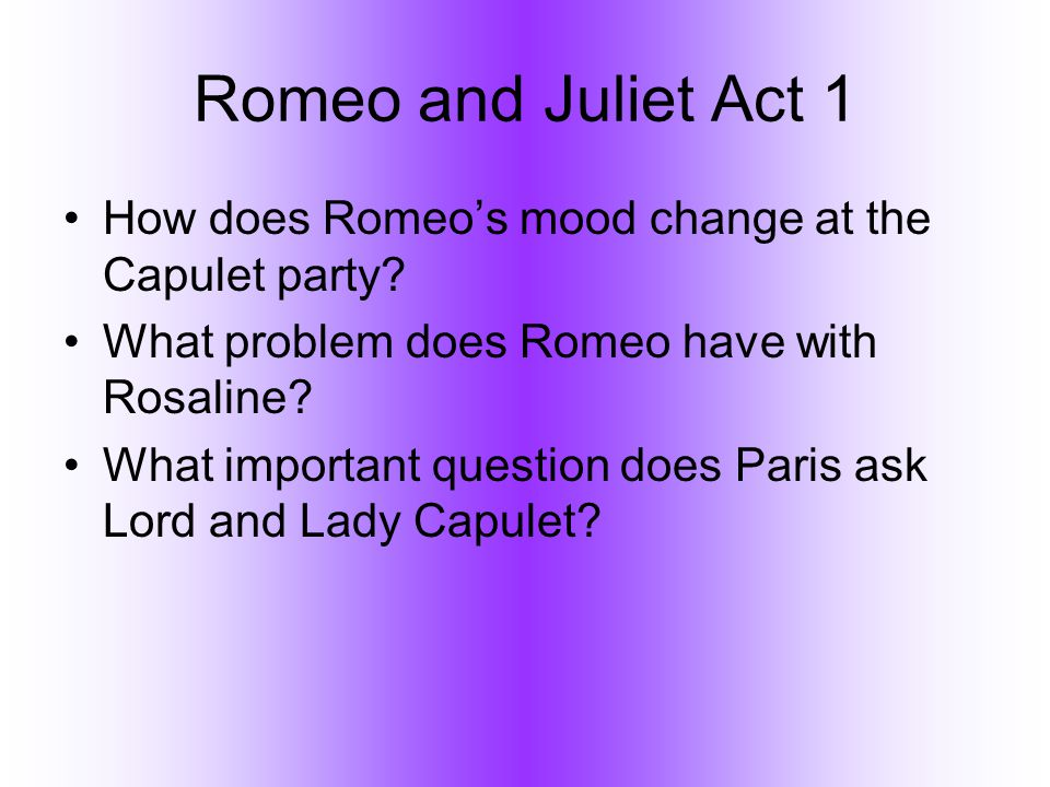 Romeo and Juliet Act 1 How does Romeo's mood change at the Capulet party What problem does Romeo have with Rosaline