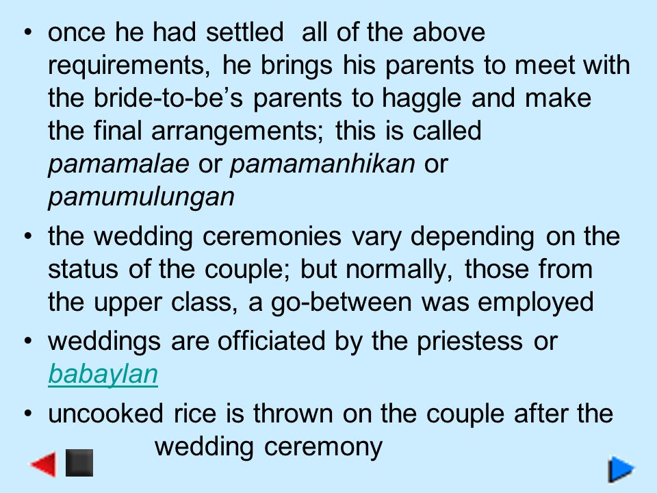once he had settled all of the above requirements, he brings his parents to meet with the bride-to-be's parents to haggle and make the final arrangements; this is called pamamalae or pamamanhikan or pamumulungan