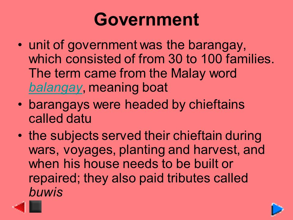 Government unit of government was the barangay, which consisted of from 30 to 100 families. The term came from the Malay word balangay, meaning boat.