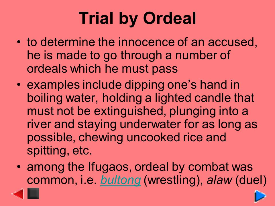 Trial by Ordeal to determine the innocence of an accused, he is made to go through a number of ordeals which he must pass.
