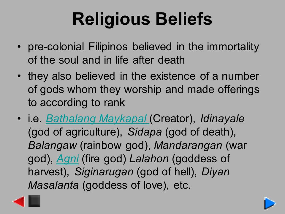 Religious Beliefs pre-colonial Filipinos believed in the immortality of the soul and in life after death.
