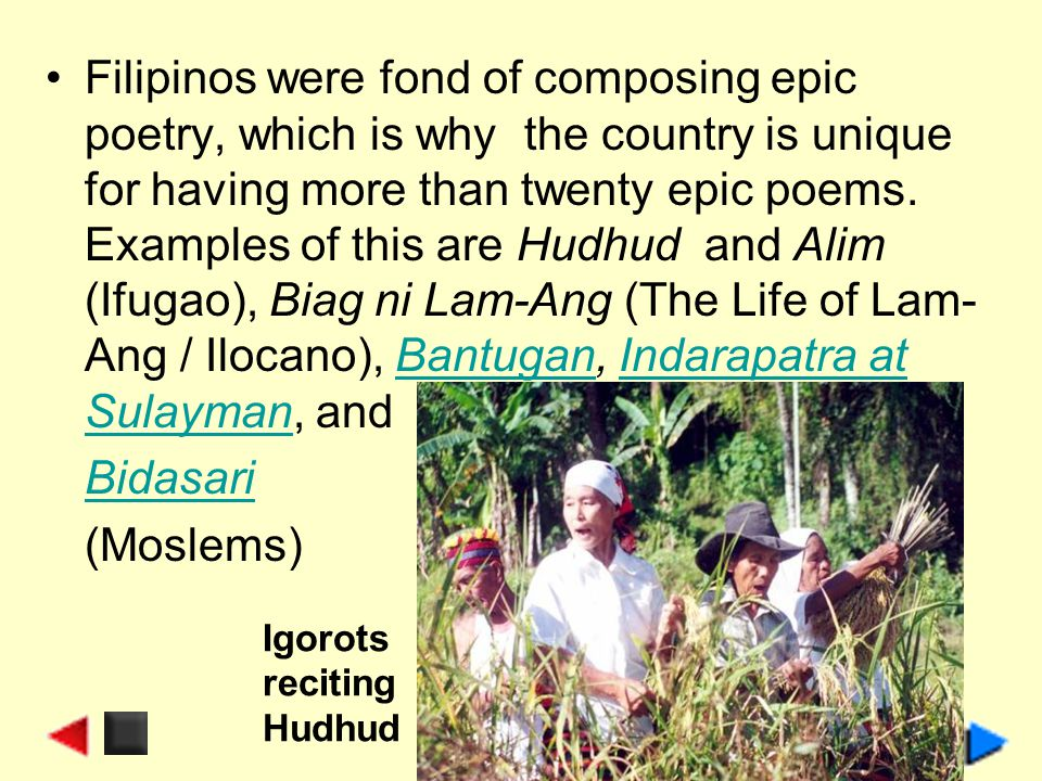 Filipinos were fond of composing epic poetry, which is why the country is unique for having more than twenty epic poems. Examples of this are Hudhud and Alim (Ifugao), Biag ni Lam-Ang (The Life of Lam-Ang / Ilocano), Bantugan, Indarapatra at Sulayman, and