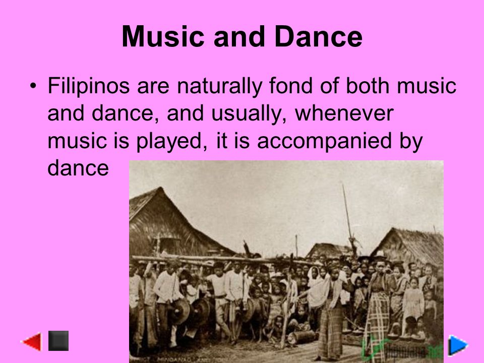 Music and Dance Filipinos are naturally fond of both music and dance, and usually, whenever music is played, it is accompanied by dance.