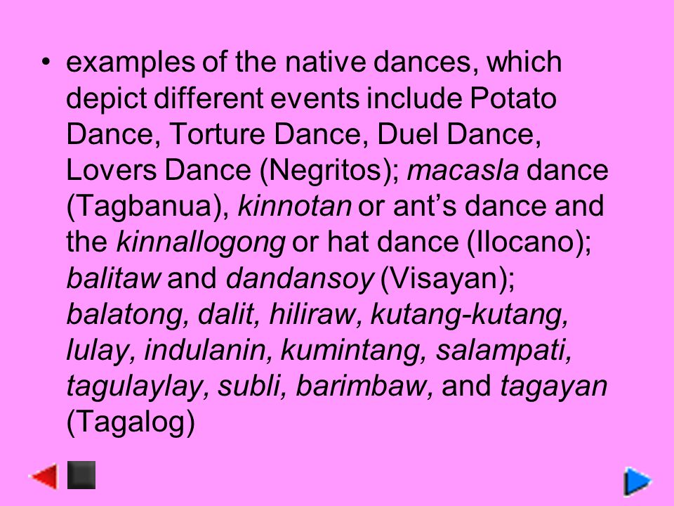 examples of the native dances, which depict different events include Potato Dance, Torture Dance, Duel Dance, Lovers Dance (Negritos); macasla dance (Tagbanua), kinnotan or ant's dance and the kinnallogong or hat dance (Ilocano); balitaw and dandansoy (Visayan); balatong, dalit, hiliraw, kutang-kutang, lulay, indulanin, kumintang, salampati, tagulaylay, subli, barimbaw, and tagayan (Tagalog)