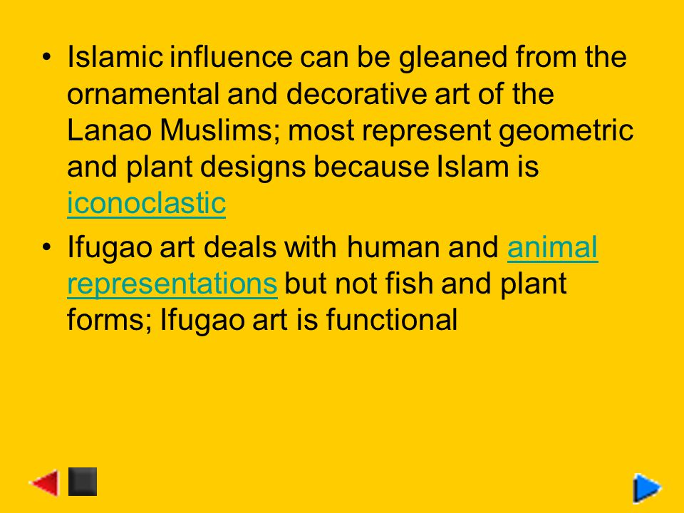 Islamic influence can be gleaned from the ornamental and decorative art of the Lanao Muslims; most represent geometric and plant designs because Islam is iconoclastic